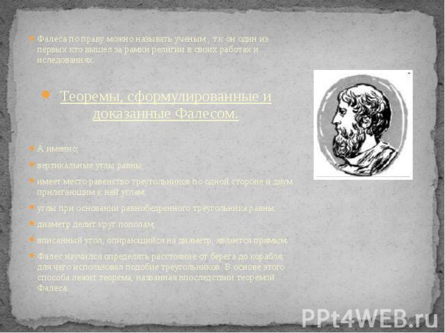 Фалеса по праву можно называть ученым , т.к он один из первых кто вышел за рамки религии в своих работах и иследованиях. Фалеса по праву можно называть ученым , т.к он один из первых кто вышел за рамки религии в своих работах и иследованиях. Теоремы…