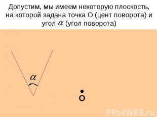 Допустим, мы имеем некоторую плоскость, на которой задана точка О (цент поворота