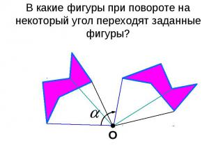В какие фигуры при повороте на некоторый угол переходят заданные фигуры?