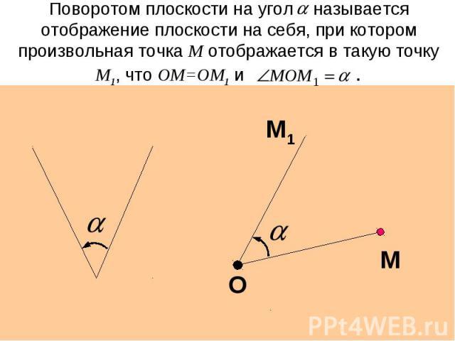 Поворотом плоскости на угол называется отображение плоскости на себя, при котором произвольная точка М отображается в такую точку М1, что ОМ=ОМ1 и .