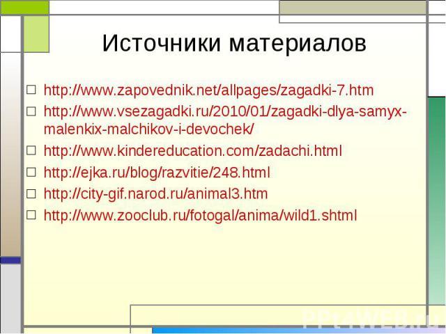 http://www.zapovednik.net/allpages/zagadki-7.htm http://www.zapovednik.net/allpages/zagadki-7.htm http://www.vsezagadki.ru/2010/01/zagadki-dlya-samyx-malenkix-malchikov-i-devochek/ http://www.kindereducation.com/zadachi.html http://ejka.ru/blog/razv…