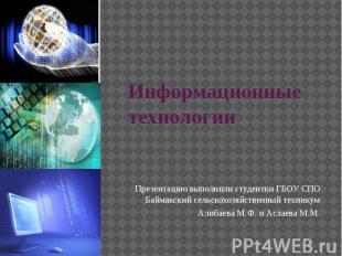 Информационные технологии Презентацию выполнили студентки ГБОУ СПО Баймакский се