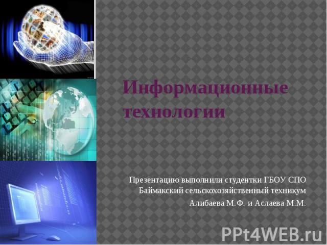 Информационные технологии Презентацию выполнили студентки ГБОУ СПО Баймакский сельскохозяйственный техникум Алибаева М.Ф. и Аслаева М.М.