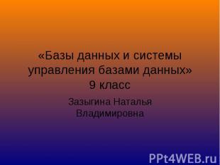 «Базы данных и системы управления базами данных» 9 класс Зазыгина Наталья Владим
