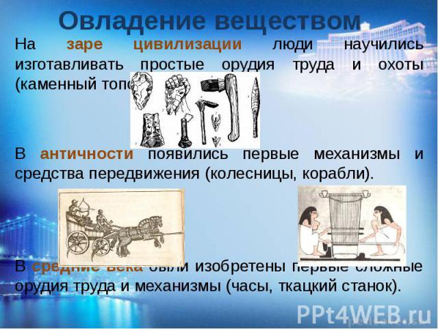 Овладение веществом На заре цивилизации люди научились изготавливать простые орудия труда и охоты (каменный топор, стрелы). В античности появились первые механизмы и средства передвижения (колесницы, корабли). В средние века были изобретены первые с…