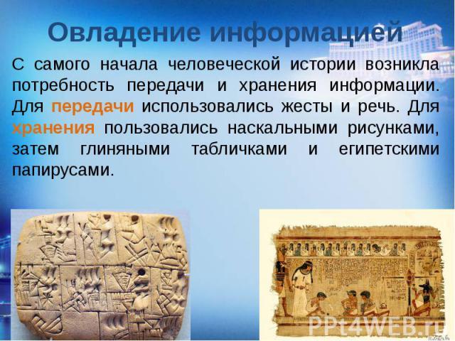 Овладение информацией С самого начала человеческой истории возникла потребность передачи и хранения информации. Для передачи использовались жесты и речь. Для хранения пользовались наскальными рисунками, затем глиняными табличками и египетскими папирусами.