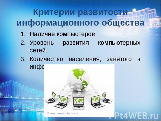 Критерии развитости информационного общества Наличие компьютеров. Уровень развития компьютерных сетей. Количество населения, занятого в информационной сфере.