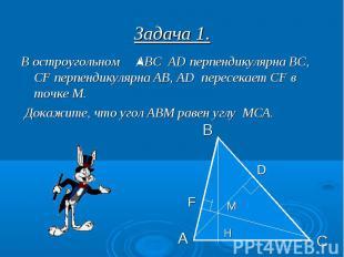 Задача 1. В остроугольном АВС АD перпендикулярна ВС, СF перпендикулярна АВ, АD п