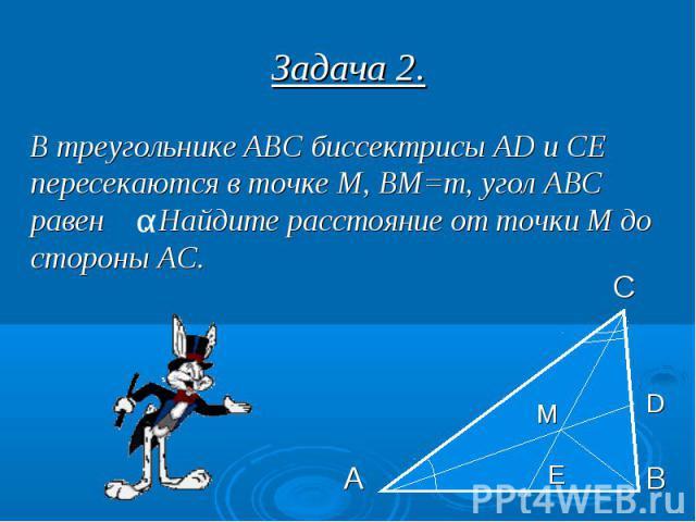Задача 2. В треугольнике АВС биссектрисы AD и СЕ пересекаются в точке М, ВМ=m, угол АВС равен . Найдите расстояние от точки М до стороны АС.