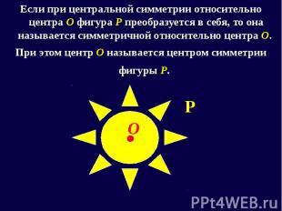 Если при центральной симметрии относительно центра О фигура Р преобразуется в се