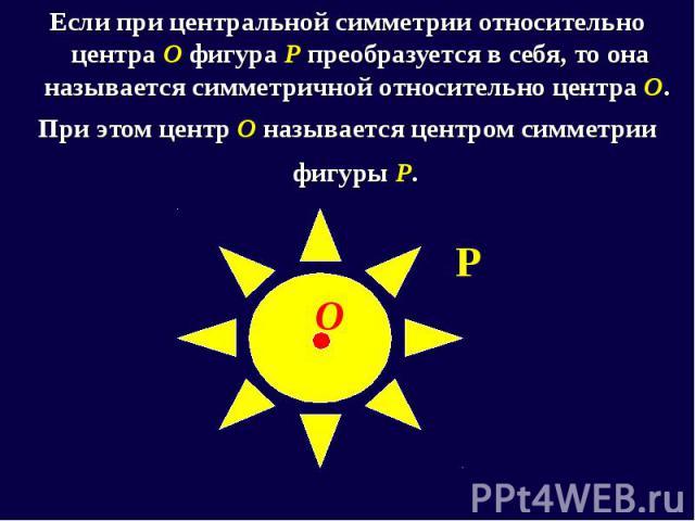 Если при центральной симметрии относительно центра О фигура Р преобразуется в себя, то она называется симметричной относительно центра О. Если при центральной симметрии относительно центра О фигура Р преобразуется в себя, то она называется симметрич…