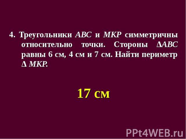 4. Треугольники АВС и МКР симметричны относительно точки. Стороны ΔАВС равны 6 см, 4 см и 7 см. Найти периметр Δ МКР. 4. Треугольники АВС и МКР симметричны относительно точки. Стороны ΔАВС равны 6 см, 4 см и 7 см. Найти периметр Δ МКР. 17 см