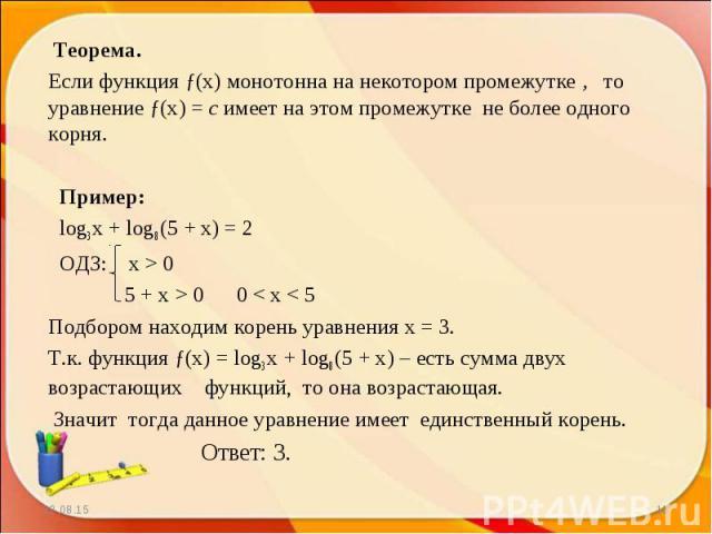 Теорема. Теорема. Если функция ƒ(х) монотонна на некотором промежутке , то уравнение ƒ(х) = c имеет на этом промежутке не более одного корня. Пример: log3 x + log8 (5 + x) = 2 ОДЗ: х > 0 5 + x > 0 0 < x < 5 Подбором находим корень уравне…