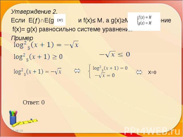 Утверждение 2. Утверждение 2. Если E(ƒ)∩E(g)= и f(x)≤ M, а g(x)≥M, то уравнение f(x)= g(x) равносильно системе уравнений Пример