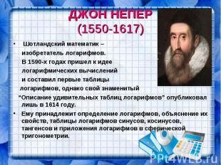 ДЖОН НЕПЕР (1550-1617) Шотландский математик – изобретатель логарифмов. В 1590-х