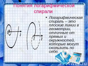 Понятия логарифмической спирали Логарифмическая спираль – это плоские линии в ге