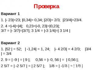 Проверка Вариант 1 1. |- 23|=23; |0,34|= 0,34; |2/3|= 2/3; |23/4|=23/4. 2.