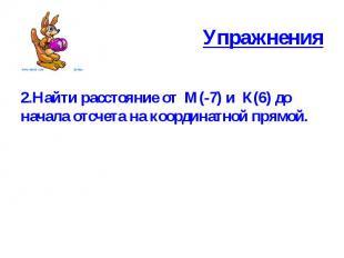 Упражнения 2.Найти расстояние от М(-7) и К(6) до начала отсчета на координатной