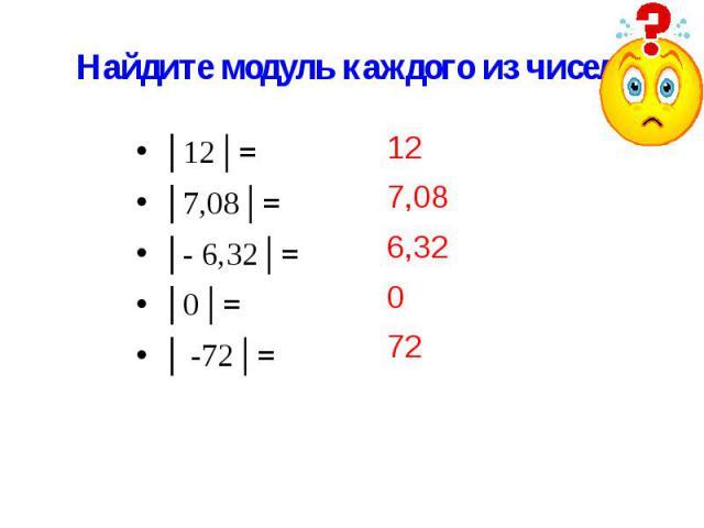 Найдите модуль каждого из чисел: 12 7,08 6,32 0 72