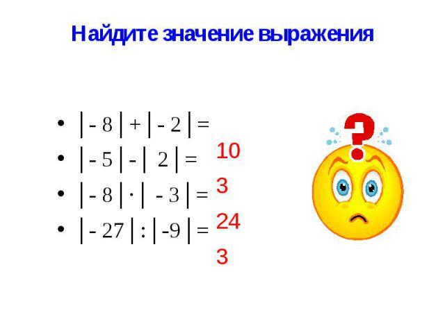 Найдите значение выражения │- 8│+│- 2│= │- 5│-│ 2│= │- 8│∙│ - 3│= │- 27│:│-9│=