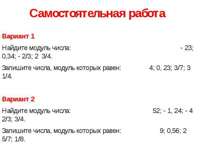 Самостоятельная работа Вариант 1 Найдите модуль числа: - 23; 0,34; - 2/3; 2 3/4. Запишите числа, модуль которых равен: 4; 0, 23; 3/7; 3 1/4. Вариант 2 Найдите модуль числа: 52; - 1, 24; - 4 2/3; 3/4. Запишите числа, модуль которых равен: 9; 0,56; 2 …