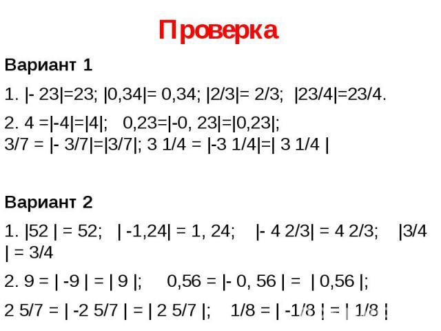 Проверка Вариант 1 1. |- 23|=23; |0,34|= 0,34; |2/3|= 2/3; |23/4|=23/4. 2. 4 =|-4|=|4|; 0,23=|-0, 23|=|0,23|; 3/7 = |- 3/7|=|3/7|; 3 1/4 = |-3 1/4|=| 3 1/4 | Вариант 2 1. |52 | = 52; | -1,24| = 1, 24; |- 4 2/3| = 4 2/3; |3/4 | = 3/4 2. 9…