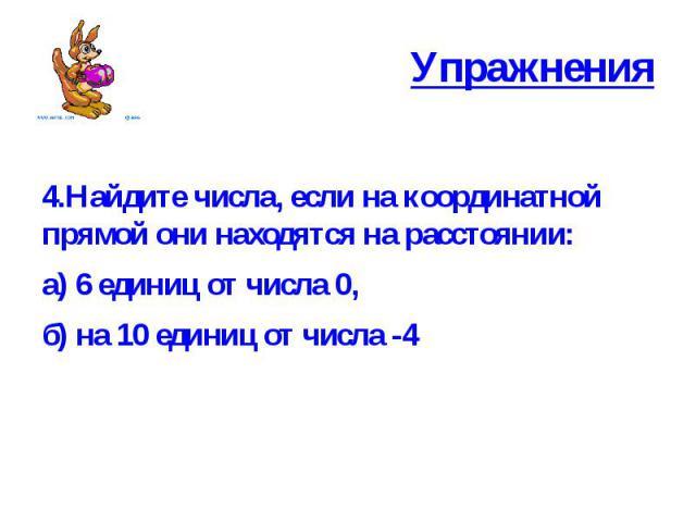 Упражнения 4.Найдите числа, если на координатной прямой они находятся на расстоянии: а) 6 единиц от числа 0, б) на 10 единиц от числа -4