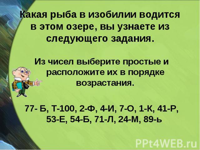 Из чисел выберите простые и расположите их в порядке возрастания. Из чисел выберите простые и расположите их в порядке возрастания. 77- Б, Т-100, 2-Ф, 4-И, 7-О, 1-К, 41-Р, 53-Е, 54-Б, 71-Л, 24-М, 89-ь