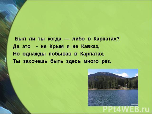 Был ли ты когда — либо в Карпатах? Был ли ты когда — либо в Карпатах? Да это - не Крым и не Кавказ, Но однажды побывав в Карпатах, Ты захочешь быть здесь много раз.
