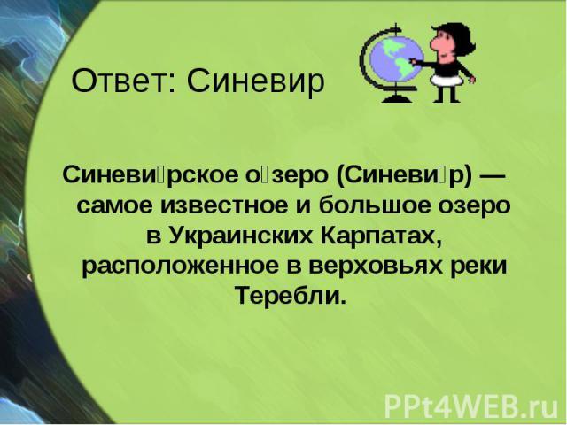 Синеви рское о зеро (Синеви р) — самое известное и большое озеро в Украинских Карпатах, расположенное в верховьях реки Теребли. Синеви рское о зеро (Синеви р) — самое известное и большое озеро в Украинских Карпатах, расположенное в верховьях реки Теребли.