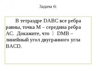 Задача 6: В тетраэдре DABC все ребра равны, точка М – середина ребра АС. Докажит