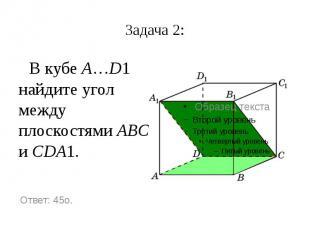 Задача 2: В кубе A…D1 найдите угол между плоскостями ABC и CDA1.