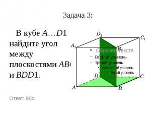 Задача 3: В кубе A…D1 найдите угол между плоскостями ABC и BDD1.