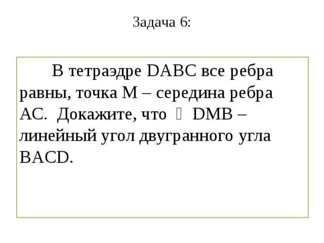Задача 6: В тетраэдре DABC все ребра равны, точка М – середина ребра АС. Докажите, что ∠DMB – линейный угол двугранного угла BACD.