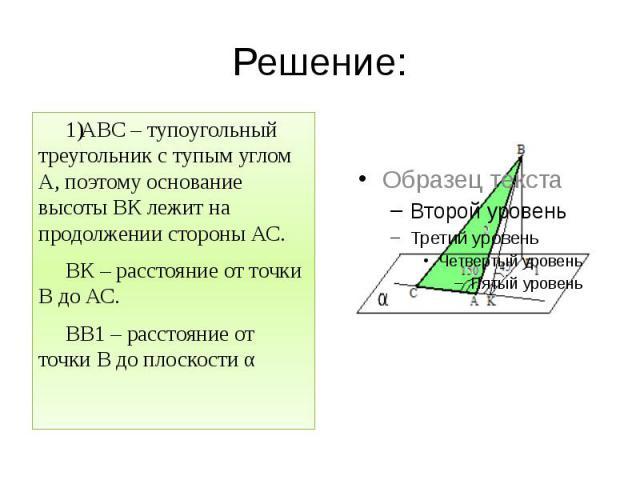 Решение: АВС – тупоугольный треугольник с тупым углом А, поэтому основание высоты ВК лежит на продолжении стороны АС. ВК – расстояние от точки В до АС. ВВ1 – расстояние от точки В до плоскости α