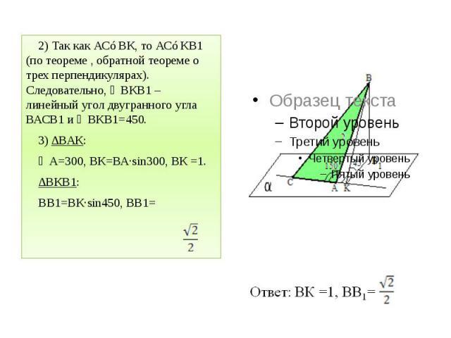 2) Так как АС⊥ВК, то АС⊥КВ1 (по теореме , обратной теореме о трех перпендикулярах). Следовательно, ∠ВКВ1 – линейный угол двугранного угла ВАСВ1 и ∠ВКВ1=450. 2) Так как АС⊥ВК, то АС⊥КВ1 (по теореме , обратной теореме о трех перпендикулярах). Следоват…
