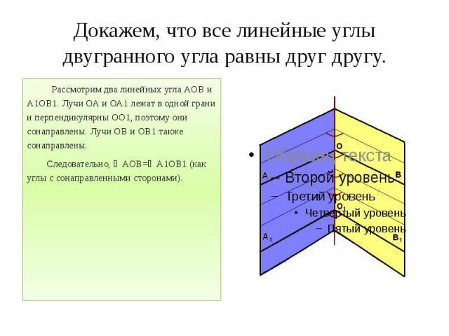 Докажем, что все линейные углы двугранного угла равны друг другу. Рассмотрим два линейных угла АОВ и А1ОВ1. Лучи ОА и ОА1 лежат в одной грани и перпендикулярны ОО1, поэтому они сонаправлены. Лучи ОВ и ОВ1 также сонаправлены. Следовательно, ∠АОВ=∠А1О…