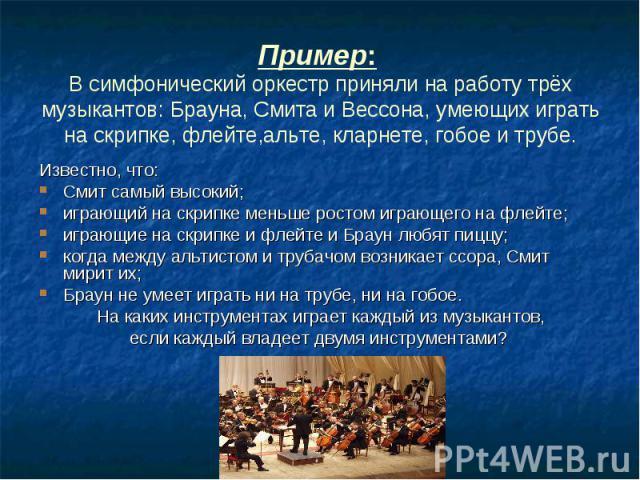 Пример: В симфонический оркестр приняли на работу трёх музыкантов: Брауна, Смита и Вессона, умеющих играть на скрипке, флейте,альте, кларнете, гобое и трубе. Известно, что: Смит самый высокий; играющий на скрипке меньше ростом играющего на флейте; и…