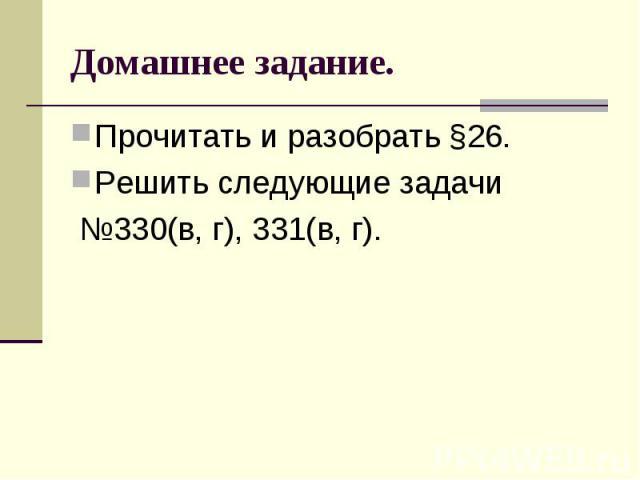 Домашнее задание. Прочитать и разобрать §26. Решить следующие задачи №330(в, г), 331(в, г).