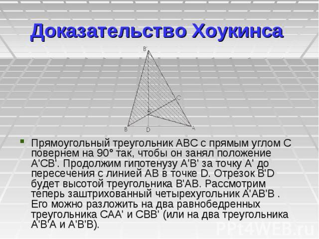 Доказательство Хоукинсa Прямоугольный треугольник ABC с прямым углом C повернем на 90° так, чтобы он занял положение A'CB'. Продолжим гипотенузу A'В' за точку A' до пересечения с линией АВ в точке D. Отрезок В'D будет высотой треугольника В'АВ. Расс…