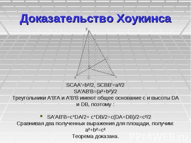 Доказательство Хоукинсa SCAA'=b²/2, SCBB'=a²/2 SA'AB'B=(a²+b²)/2 Треугольники A'В'А и A'В'В имеют общее основание с и высоты DA и DB, поэтому : SA'AB'B=c*DA/2+ c*DB/2=c(DA+DB)/2=c²/2 Сравнивая два полученных выражения для площади, получим: a²+b²=c² …