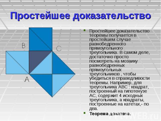 Простейшее доказательство Простейшее доказательство теоремы получается в простейшем случае равнобедренного прямоугольного треугольника. В самом деле, достаточно просто посмотреть на мозаику равнобедренных прямоугольных треугольников , чтобы убедитьс…