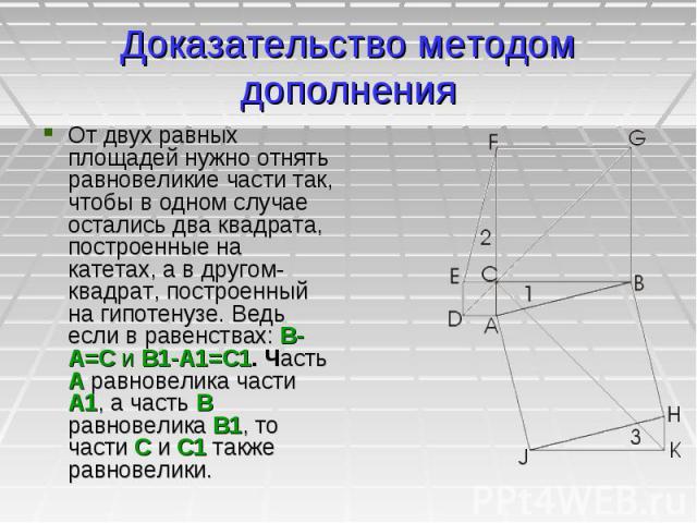 Доказательство методом дополнения От двух равных площадей нужно отнять равновеликие части так, чтобы в одном случае остались два квадрата, построенные на катетах, а в другом- квадрат, построенный на гипотенузе. Ведь если в равенствах: В-А=С и В1-А1=…
