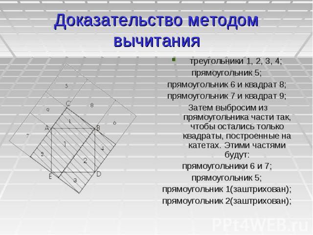 Доказательство методом вычитания треугольники 1, 2, 3, 4; прямоугольник 5; прямоугольник 6 и квадрат 8; прямоугольник 7 и квадрат 9; Затем выбросим из прямоугольника части так, чтобы остались только квадраты, построенные на катетах. Этими частями бу…