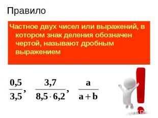 Частное двух чисел или выражений, в котором знак деления обозначен чертой, назыв