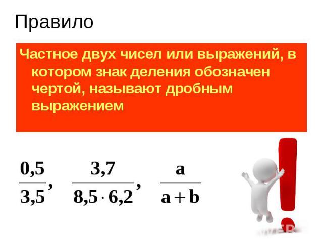 Частное двух чисел или выражений, в котором знак деления обозначен чертой, называют дробным выражением Частное двух чисел или выражений, в котором знак деления обозначен чертой, называют дробным выражением