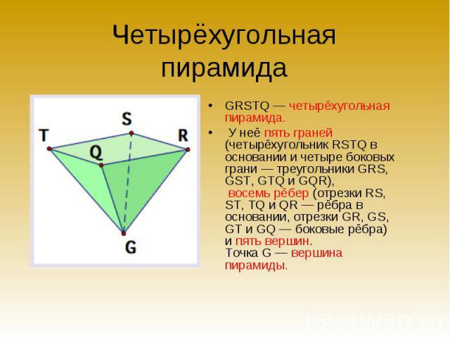 GRSTQ — четырёхугольная пирамида. GRSTQ — четырёхугольная пирамида. У неё пять граней (четырёхугольник RSTQ в основании и четыре боковых грани — треугольники GRS, GST, GTQ и GQR), восемь рёбер (отрезки RS, ST, TQ и QR — рёбра в основании, отрезки GR…