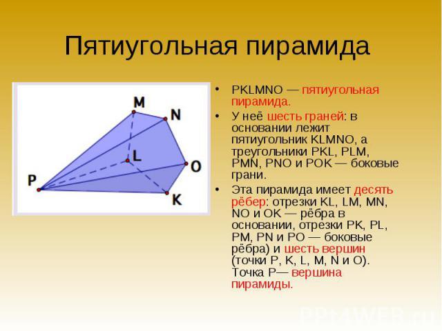 PKLMNO — пятиугольная пирамида. PKLMNO — пятиугольная пирамида. У неё шесть граней: в основании лежит пятиугольник KLMNO, а треугольники PKL, PLM, PMN, PNO и POK — боковые грани. Эта пирамида имеет десять рёбер: отрезки KL, LM, MN, NO и OK — рёбра в…