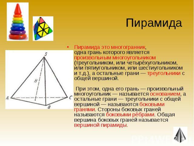 Пирамида это многогранник, одна грань которого является произвольным многоугольником (треугольником, или четырёхугольником, или пятиугольником, или шестиугольником и т.д.), а остальные грани — треугольники с общей вершиной. При этом, одна его грань …