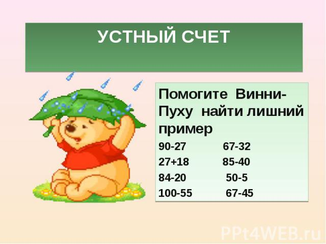 Помогите Винни-Пуху найти лишний пример Помогите Винни-Пуху найти лишний пример 90-27 67-32 27+18 85-40 84-20 50-5 100-55 67-45